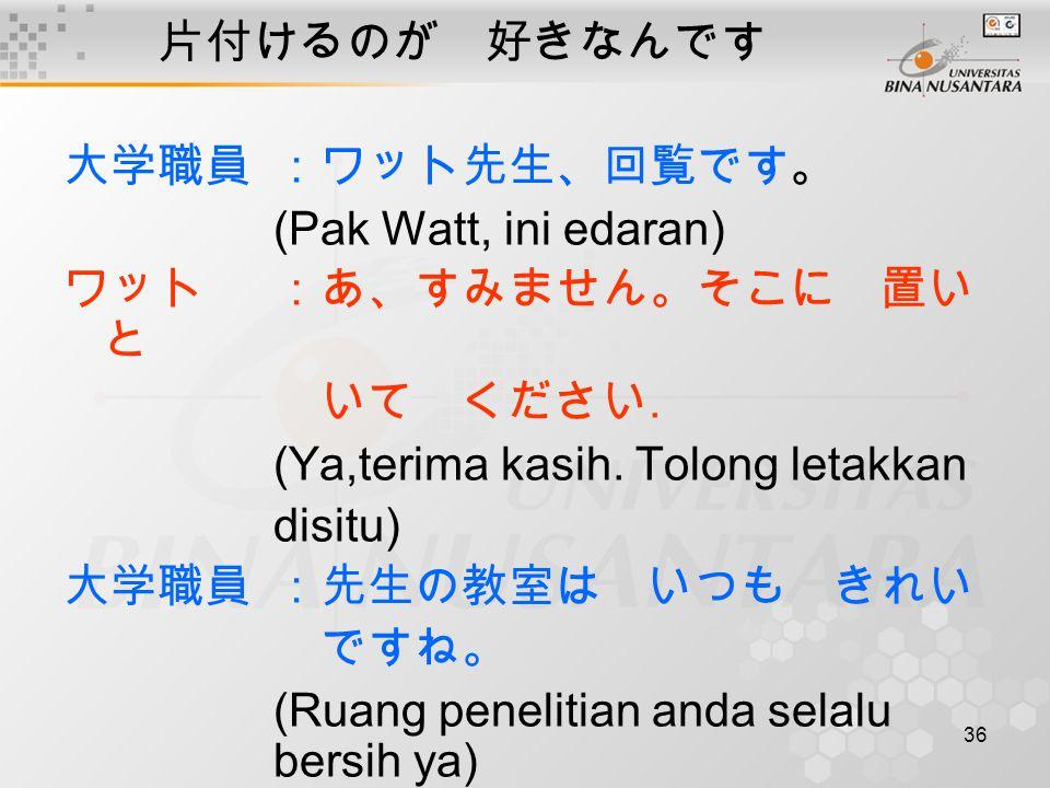 36 片付けるのが 好きなんです 大学職員:ワット先生、回覧です。 (Pak Watt, ini edaran) ワット:あ、すみません。そこに 置い と いて ください.