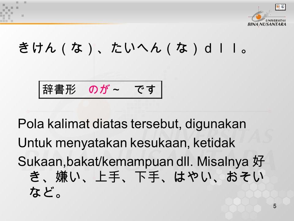 5 きけん(な)、たいへん(な)dll。 Pola kalimat diatas tersebut, digunakan Untuk menyatakan kesukaan, ketidak Sukaan,bakat/kemampuan dll.