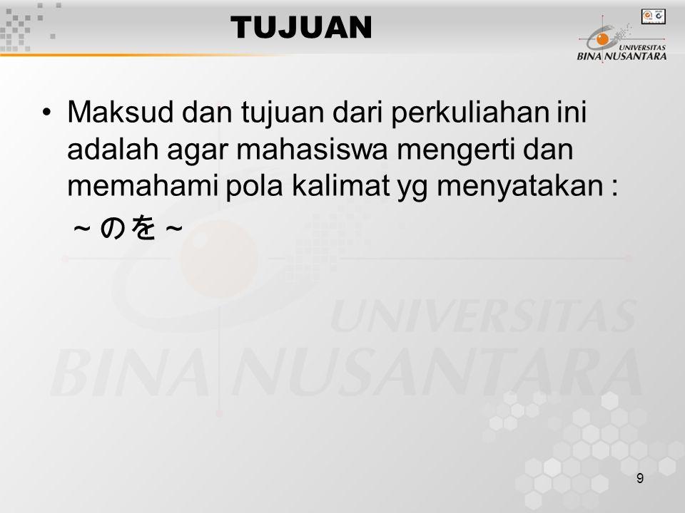9 TUJUAN Maksud dan tujuan dari perkuliahan ini adalah agar mahasiswa mengerti dan memahami pola kalimat yg menyatakan : ~のを~