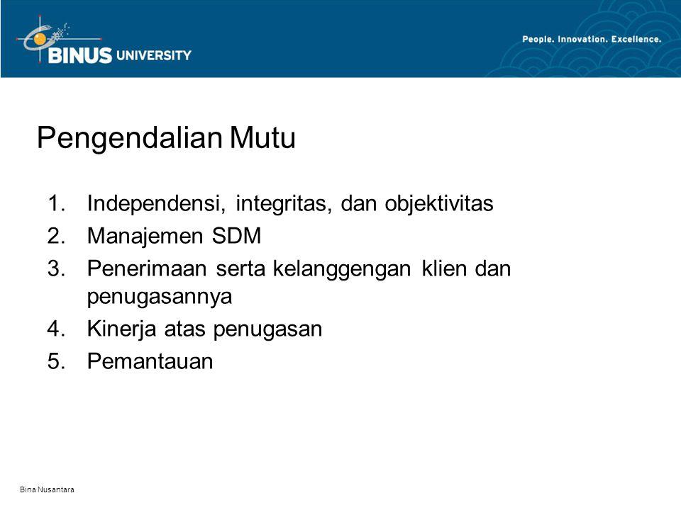 Bina Nusantara Pengendalian Mutu 1.Independensi, integritas, dan objektivitas 2.Manajemen SDM 3.Penerimaan serta kelanggengan klien dan penugasannya 4.Kinerja atas penugasan 5.Pemantauan