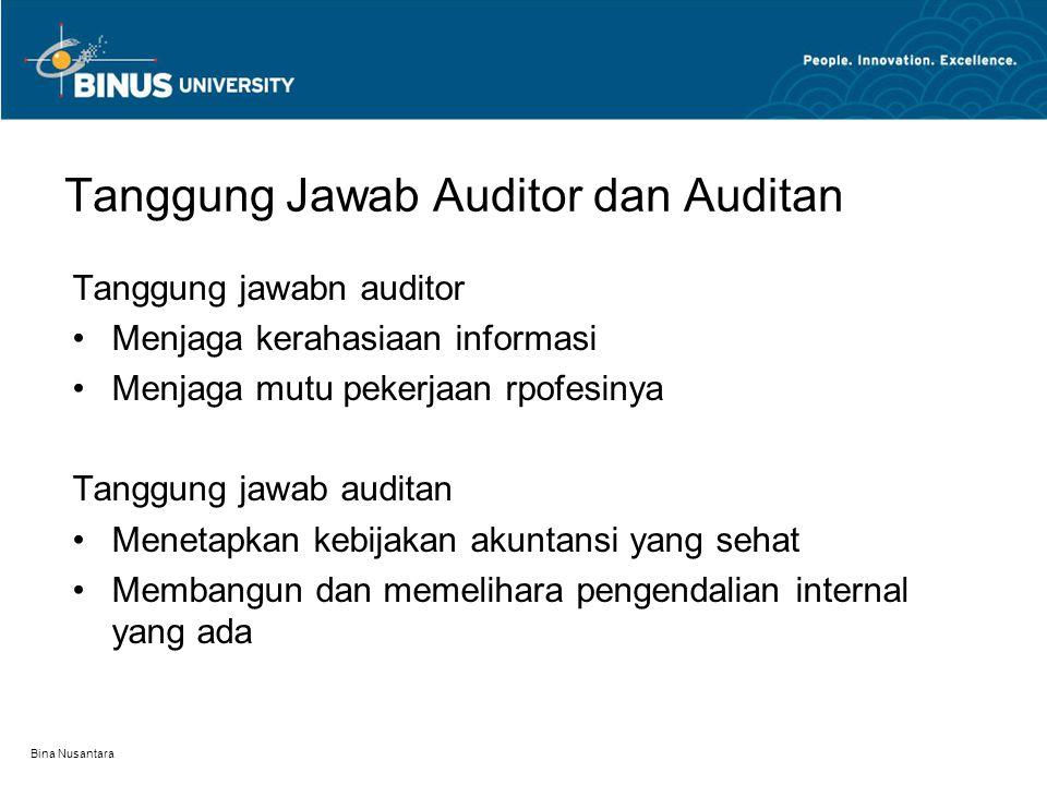 Bina Nusantara Tanggung Jawab Auditor dan Auditan Tanggung jawabn auditor Menjaga kerahasiaan informasi Menjaga mutu pekerjaan rpofesinya Tanggung jawab auditan Menetapkan kebijakan akuntansi yang sehat Membangun dan memelihara pengendalian internal yang ada