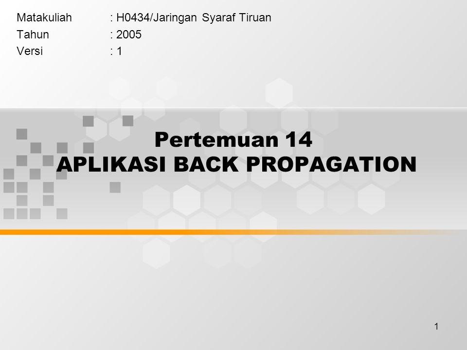 1 Pertemuan 14 APLIKASI BACK PROPAGATION Matakuliah: H0434/Jaringan Syaraf Tiruan Tahun: 2005 Versi: 1