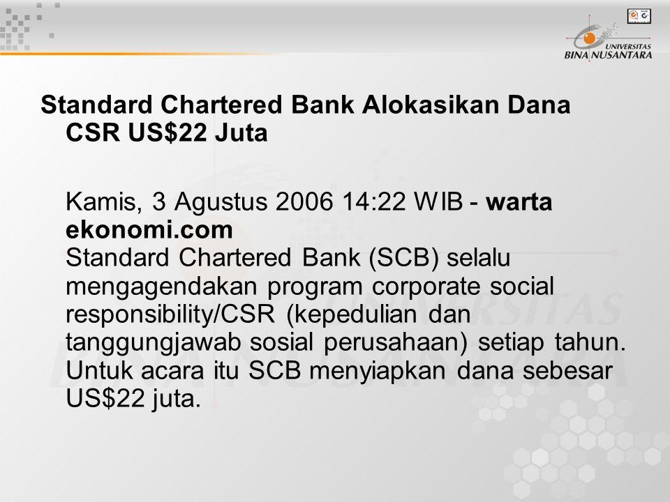 Standard Chartered Bank Alokasikan Dana CSR US$22 Juta Kamis, 3 Agustus 2006 14:22 WIB - warta ekonomi.com Standard Chartered Bank (SCB) selalu mengagendakan program corporate social responsibility/CSR (kepedulian dan tanggungjawab sosial perusahaan) setiap tahun.