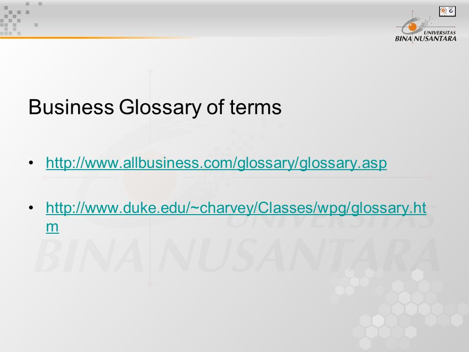 Business Glossary of terms http://www.allbusiness.com/glossary/glossary.asp http://www.duke.edu/~charvey/Classes/wpg/glossary.ht mhttp://www.duke.edu/