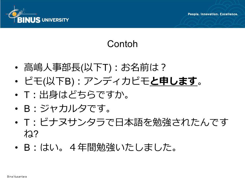 Bina Nusantara Contoh T :日本語学科に入られた理由は何だったんですか。 B :はい、実 は・・・・・・・・・・・・・・・・・・。 T :そうですか。それでは、うちの会社の面接を受 けられた理由 ( 志望動機 ) を教えていただけますか B :はい、私 は・・・・・・・・・・・・・・・・・・・・。で すから、ぜひとも御社で働かせていただきたいと 思っております。 T :そうですか。では最後に何か質問はありません か。 B :あの、・・・・・・・・・・・・・。