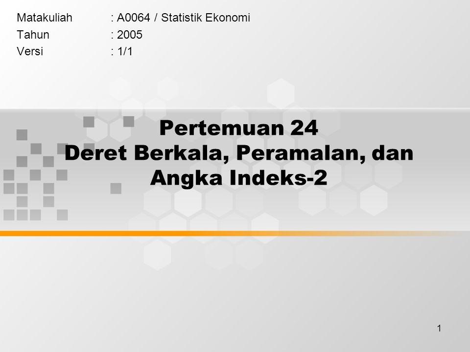 1 Pertemuan 24 Deret Berkala, Peramalan, dan Angka Indeks-2 Matakuliah: A0064 / Statistik Ekonomi Tahun: 2005 Versi: 1/1