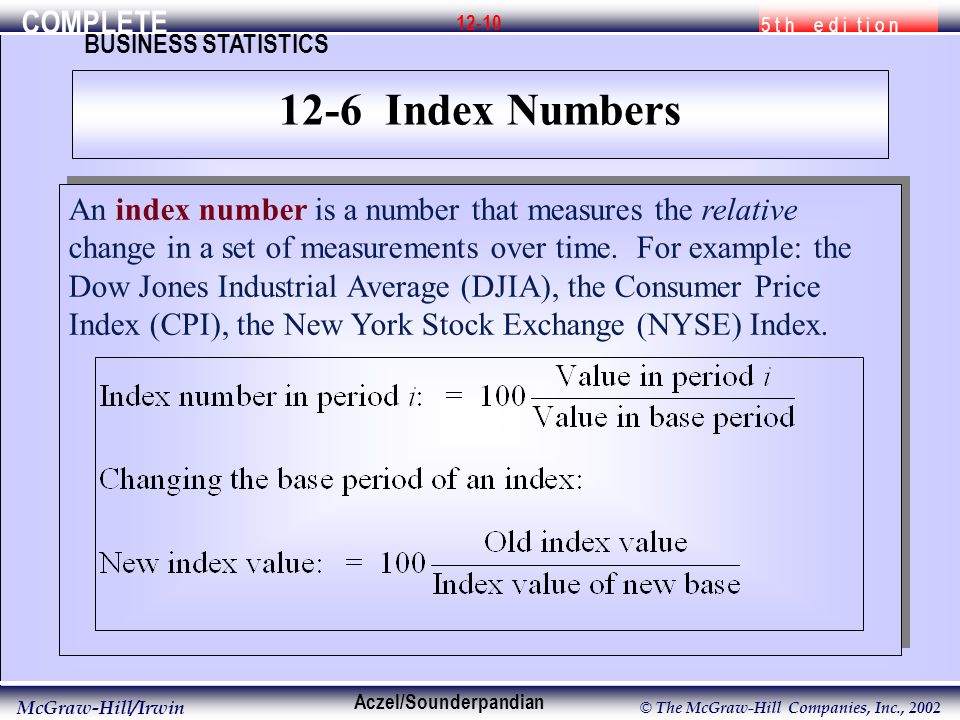 COMPLETE 5 t h e d i t i o n BUSINESS STATISTICS Aczel/Sounderpandian McGraw-Hill/Irwin © The McGraw-Hill Companies, Inc., 2002 12-10 An index number is a number that measures the relative change in a set of measurements over time.