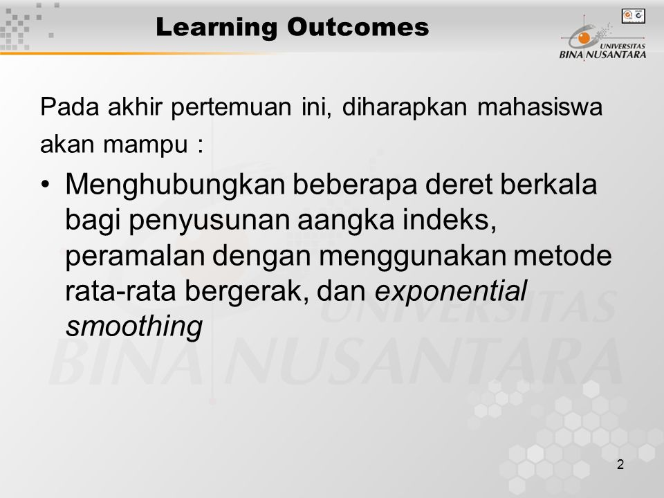 2 Learning Outcomes Pada akhir pertemuan ini, diharapkan mahasiswa akan mampu : Menghubungkan beberapa deret berkala bagi penyusunan aangka indeks, peramalan dengan menggunakan metode rata-rata bergerak, dan exponential smoothing