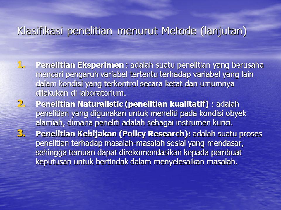 Klasifikasi penelitian menurut Metode (lanjutan) 1. Penelitian Eksperimen : adalah suatu penelitian yang berusaha mencari pengaruh variabel tertentu t