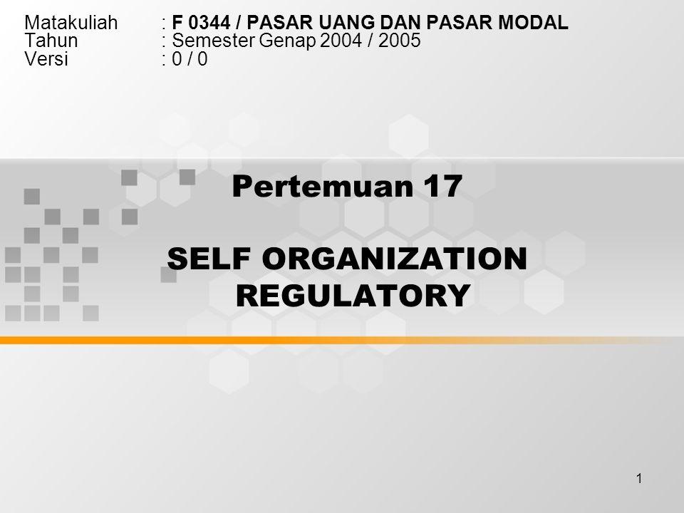 1 Pertemuan 17 SELF ORGANIZATION REGULATORY Matakuliah: F 0344 / PASAR UANG DAN PASAR MODAL Tahun: Semester Genap 2004 / 2005 Versi: 0 / 0