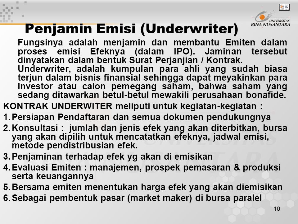 10 Penjamin Emisi (Underwriter) Fungsinya adalah menjamin dan membantu Emiten dalam proses emisi Efeknya (dalam IPO). Jaminan tersebut dinyatakan dala