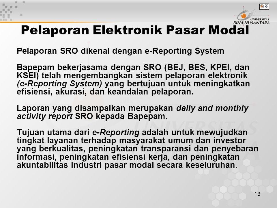 13 Pelaporan Elektronik Pasar Modal Pelaporan SRO dikenal dengan e-Reporting System Bapepam bekerjasama dengan SRO (BEJ, BES, KPEI, dan KSEI) telah me