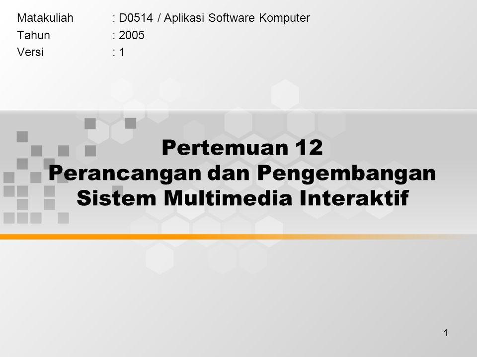 1 Pertemuan 12 Perancangan dan Pengembangan Sistem Multimedia Interaktif Matakuliah: D0514 / Aplikasi Software Komputer Tahun: 2005 Versi: 1
