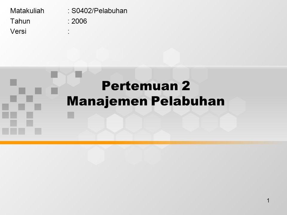 1 Pertemuan 2 Manajemen Pelabuhan Matakuliah: S0402/Pelabuhan Tahun: 2006 Versi: