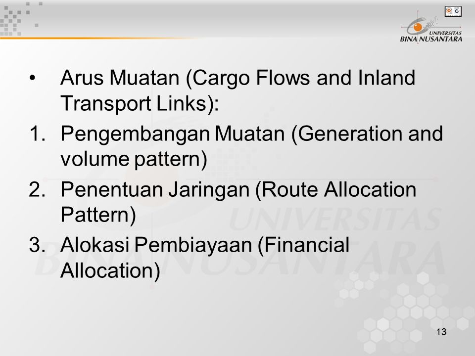 13 Arus Muatan (Cargo Flows and Inland Transport Links): 1.Pengembangan Muatan (Generation and volume pattern) 2.Penentuan Jaringan (Route Allocation