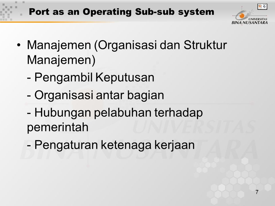 7 Port as an Operating Sub-sub system Manajemen (Organisasi dan Struktur Manajemen) - Pengambil Keputusan - Organisasi antar bagian - Hubungan pelabuh