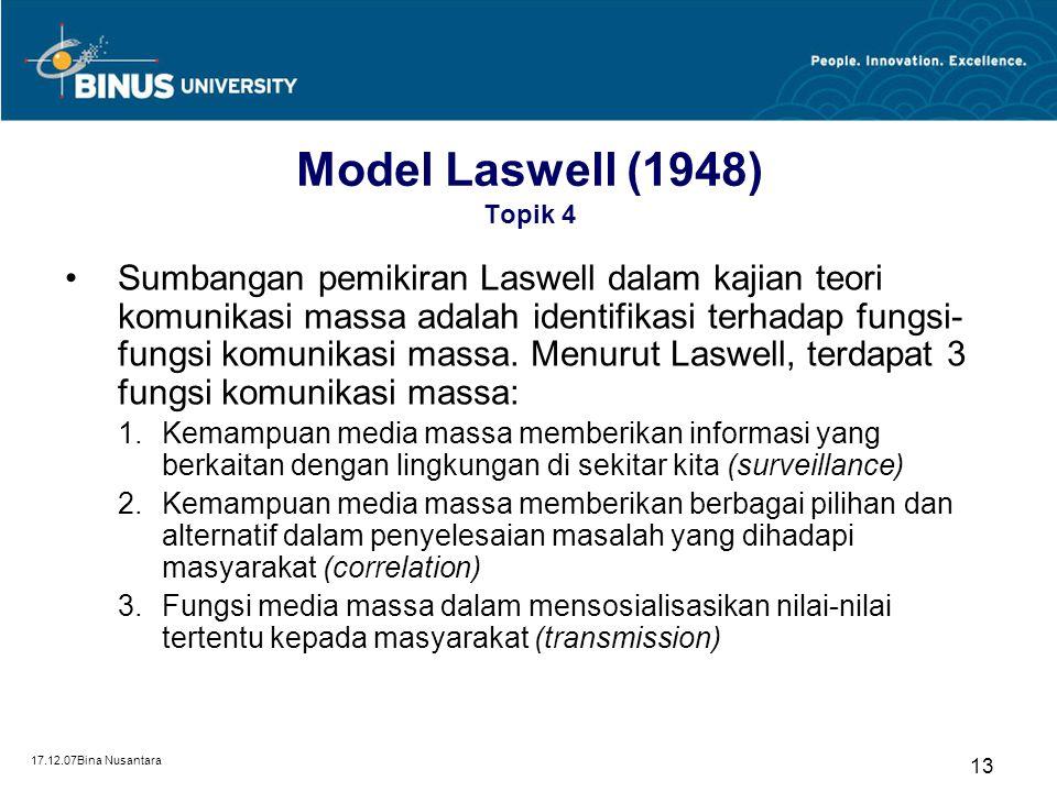 17.12.07Bina Nusantara 12 Model Laswell (1948) Topik 4 Model verbal awal dalam komunikasi –Who  unsur sumber –What  unsur pesan –Channel  saluran k