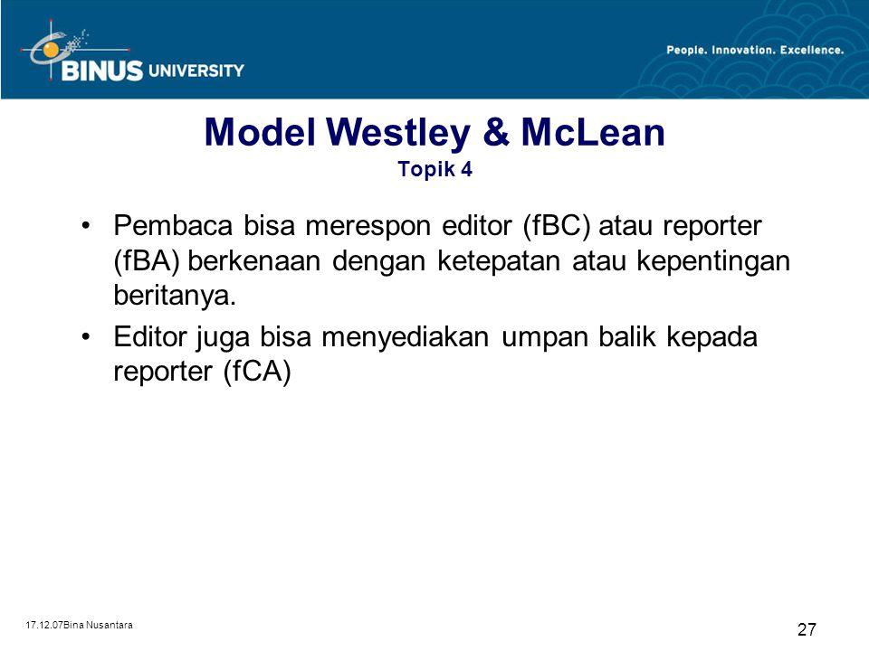 17.12.07Bina Nusantara 26 Model Westley & McLean Topik 4 Model Bruce Westley dan Malcom McLean ini menekankan pada peran gatekeeper dalam proses komun