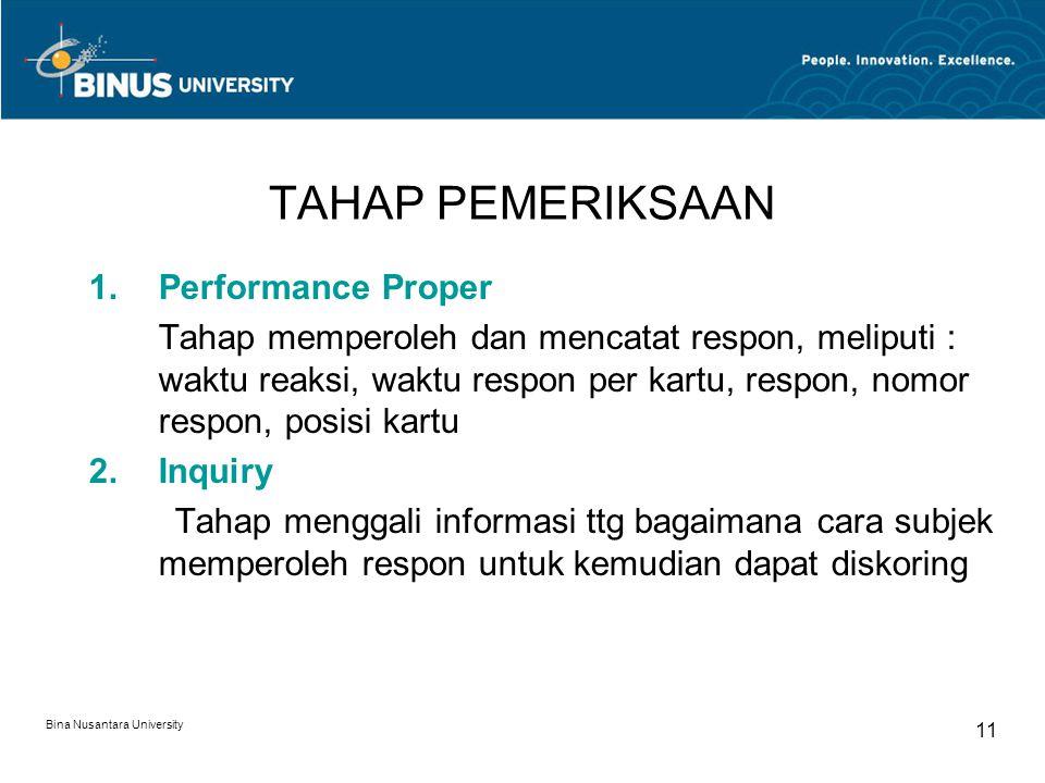 Bina Nusantara University 11 TAHAP PEMERIKSAAN 1.Performance Proper Tahap memperoleh dan mencatat respon, meliputi : waktu reaksi, waktu respon per kartu, respon, nomor respon, posisi kartu 2.