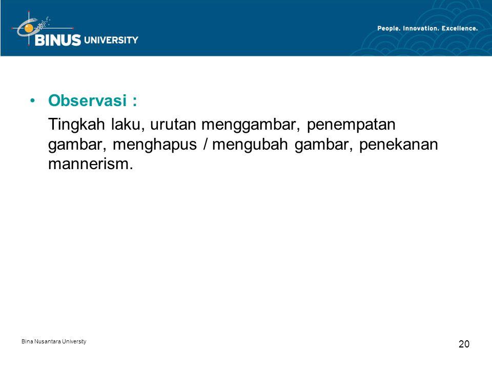 Bina Nusantara University 20 Observasi : Tingkah laku, urutan menggambar, penempatan gambar, menghapus / mengubah gambar, penekanan mannerism.