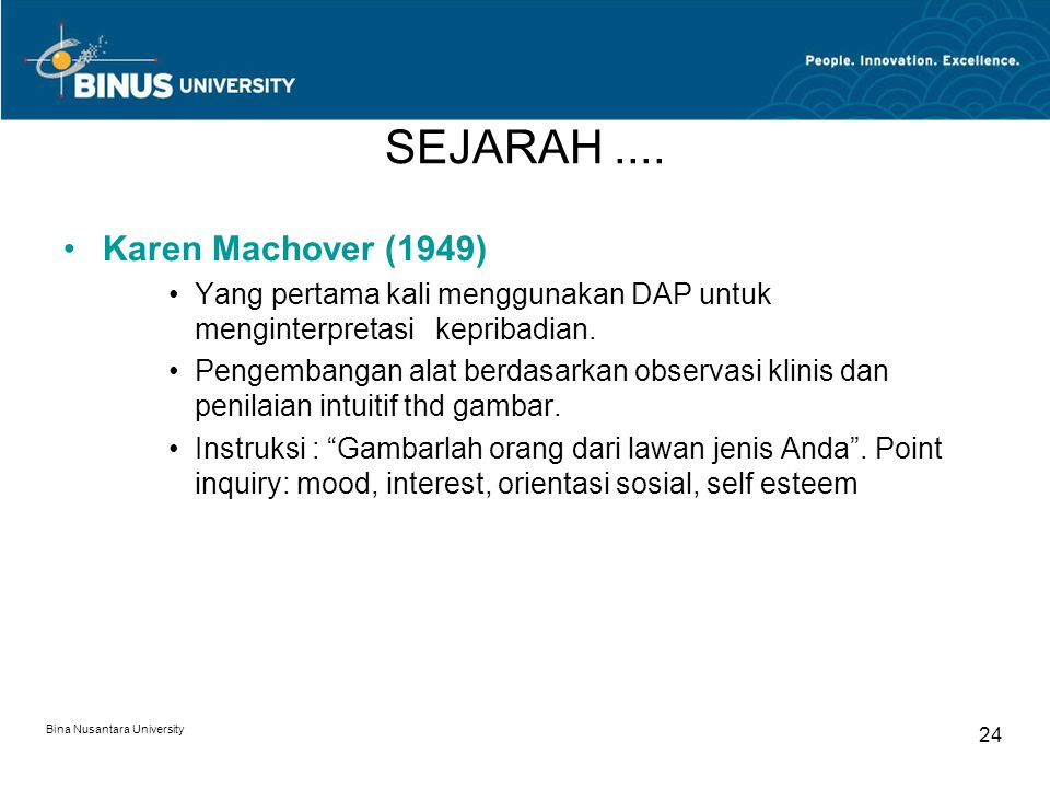 Bina Nusantara University 24 SEJARAH.... Karen Machover (1949) Yang pertama kali menggunakan DAP untuk menginterpretasi kepribadian. Pengembangan alat