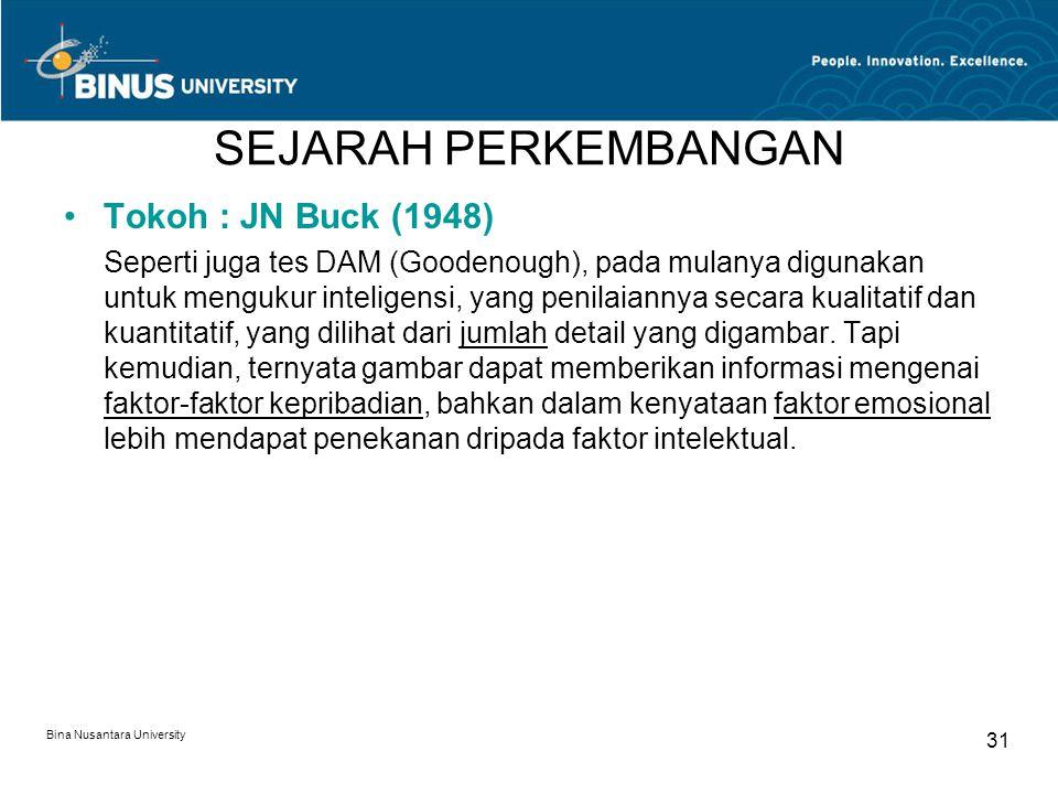 Bina Nusantara University 31 SEJARAH PERKEMBANGAN Tokoh : JN Buck (1948) Seperti juga tes DAM (Goodenough), pada mulanya digunakan untuk mengukur inteligensi, yang penilaiannya secara kualitatif dan kuantitatif, yang dilihat dari jumlah detail yang digambar.