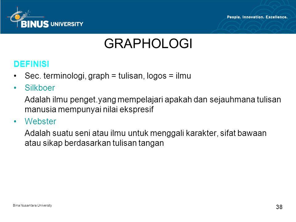 Bina Nusantara University 38 GRAPHOLOGI DEFINISI Sec. terminologi, graph = tulisan, logos = ilmu Silkboer Adalah ilmu penget.yang mempelajari apakah d