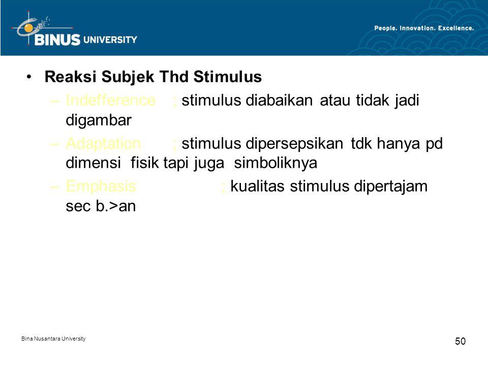 Bina Nusantara University 50 Reaksi Subjek Thd Stimulus –Indefference; stimulus diabaikan atau tidak jadi digambar –Adaptation; stimulus dipersepsikan tdk hanya pd dimensi fisik tapi juga simboliknya –Emphasis; kualitas stimulus dipertajam sec b.>an