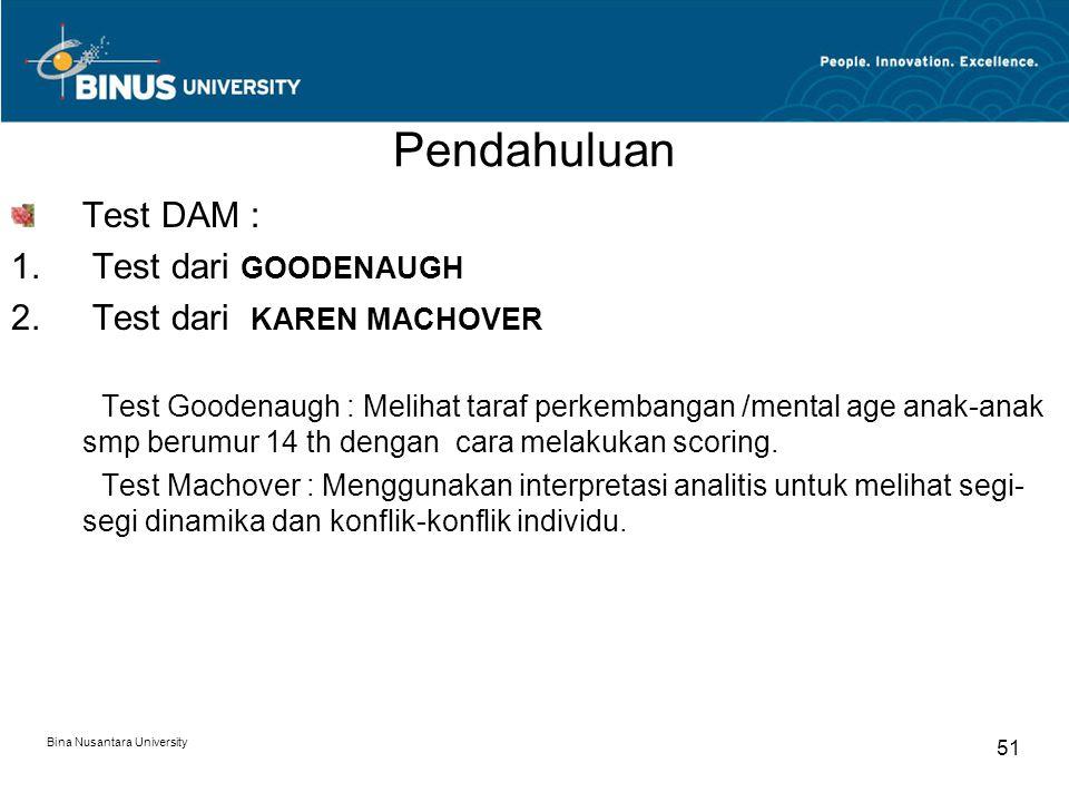 Bina Nusantara University 51 Pendahuluan Test DAM : 1. Test dari GOODENAUGH 2. Test dari KAREN MACHOVER Test Goodenaugh : Melihat taraf perkembangan /