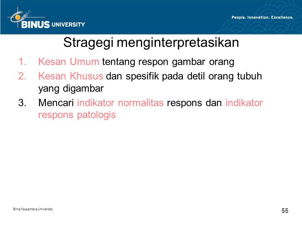 Bina Nusantara University 55 Stragegi menginterpretasikan 1.Kesan Umum tentang respon gambar orang 2.Kesan Khusus dan spesifik pada detil orang tubuh yang digambar 3.Mencari indikator normalitas respons dan indikator respons patologis