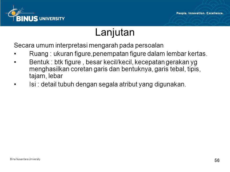 Bina Nusantara University 56 Lanjutan Secara umum interpretasi mengarah pada persoalan Ruang : ukuran figure,penempatan figure dalam lembar kertas.