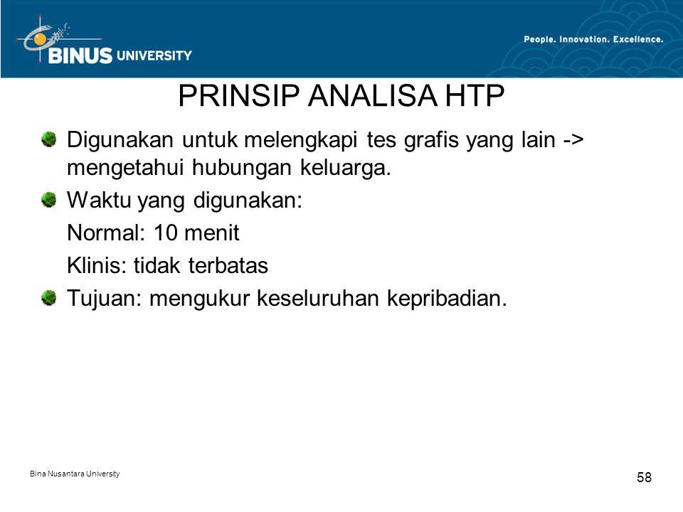 Bina Nusantara University 58 PRINSIP ANALISA HTP Digunakan untuk melengkapi tes grafis yang lain -> mengetahui hubungan keluarga. Waktu yang digunakan