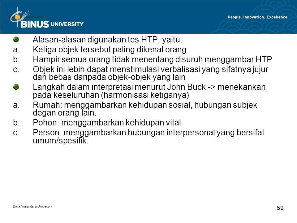 Bina Nusantara University 59 Alasan-alasan digunakan tes HTP, yaitu: a.Ketiga objek tersebut paling dikenal orang b.Hampir semua orang tidak menentang