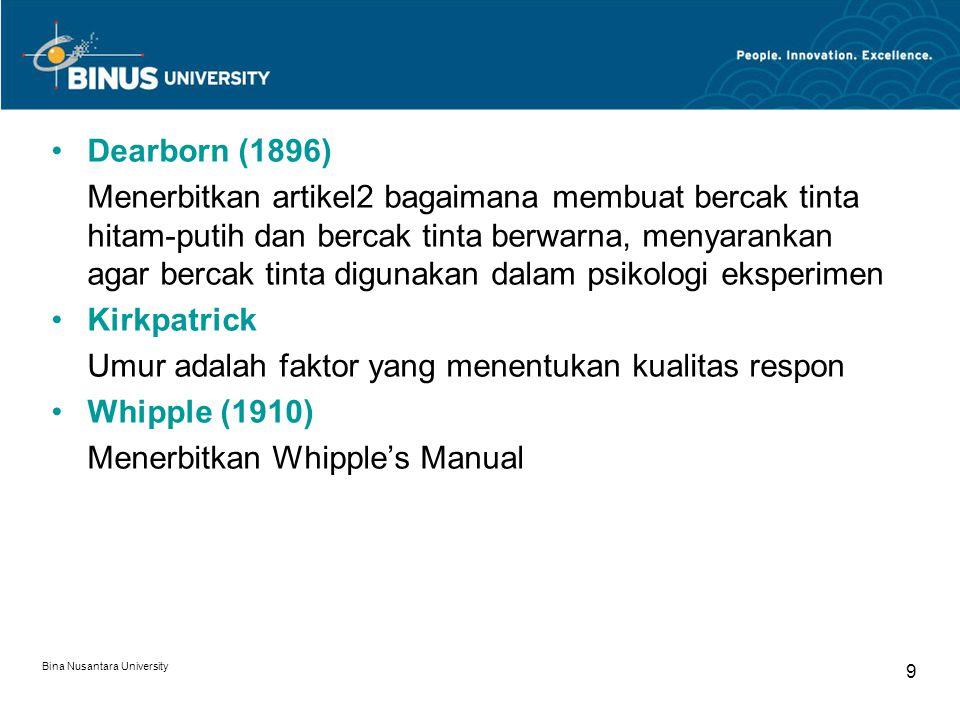Bina Nusantara University 9 Dearborn (1896) Menerbitkan artikel2 bagaimana membuat bercak tinta hitam-putih dan bercak tinta berwarna, menyarankan agar bercak tinta digunakan dalam psikologi eksperimen Kirkpatrick Umur adalah faktor yang menentukan kualitas respon Whipple (1910) Menerbitkan Whipple's Manual