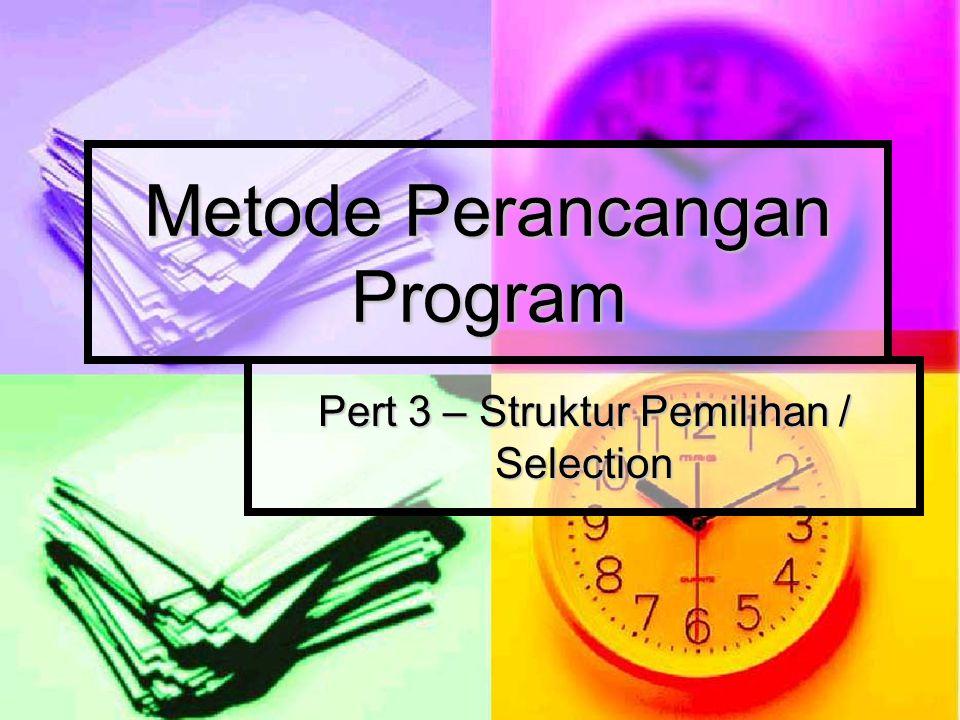 Metode Perancangan Program Pert 3 – Struktur Pemilihan / Selection