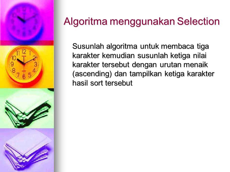 Algoritma menggunakan Selection Susunlah algoritma untuk membaca tiga karakter kemudian susunlah ketiga nilai karakter tersebut dengan urutan menaik (