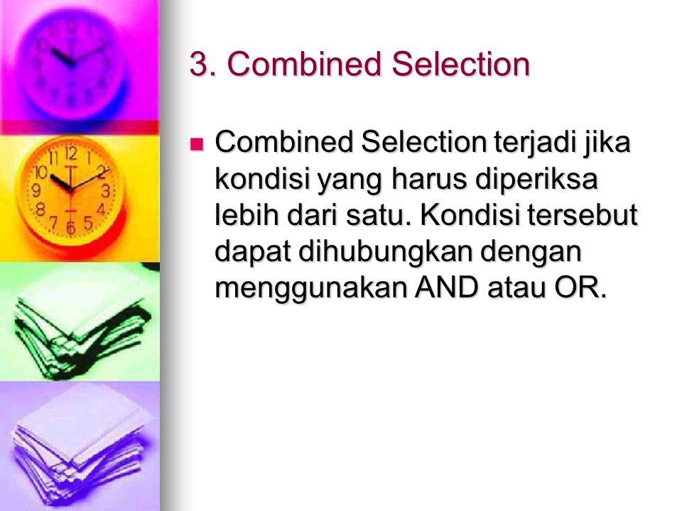 3. Combined Selection Combined Selection terjadi jika kondisi yang harus diperiksa lebih dari satu. Kondisi tersebut dapat dihubungkan dengan mengguna
