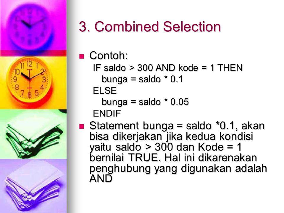 3. Combined Selection Contoh: Contoh: IF saldo > 300 AND kode = 1 THEN bunga = saldo * 0.1 ELSE bunga = saldo * 0.05 ENDIF Statement bunga = saldo *0.