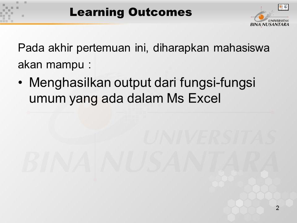 2 Learning Outcomes Pada akhir pertemuan ini, diharapkan mahasiswa akan mampu : Menghasilkan output dari fungsi-fungsi umum yang ada dalam Ms Excel