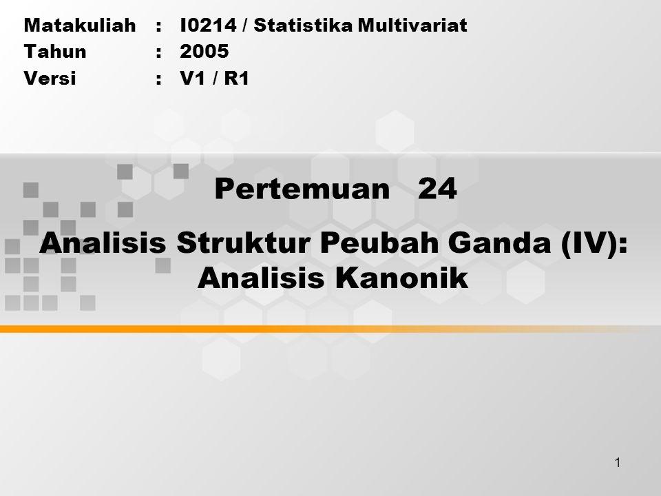 1 Pertemuan 24 Matakuliah: I0214 / Statistika Multivariat Tahun: 2005 Versi: V1 / R1 Analisis Struktur Peubah Ganda (IV): Analisis Kanonik