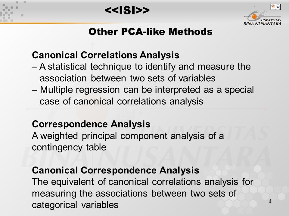 4 Other PCA-like Methods Canonical Correlations Analysis – A statistical technique to identify and measure the association between two sets of variables – Multiple regression can be interpreted as a special case of canonical correlations analysis Correspondence Analysis A weighted principal component analysis of a contingency table Canonical Correspondence Analysis The equivalent of canonical correlations analysis for measuring the associations between two sets of categorical variables >