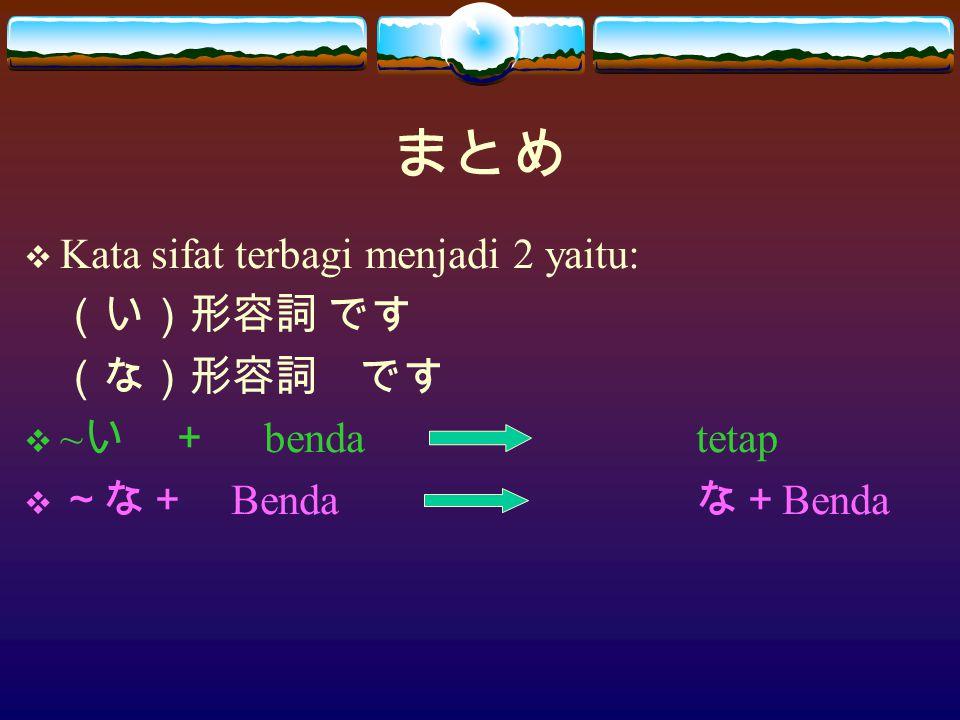 まとめ  Kata sifat terbagi menjadi 2 yaitu: (い)形容詞 です (な)形容詞 です  ~ い + bendatetap  ~な+ Benda な+ Benda