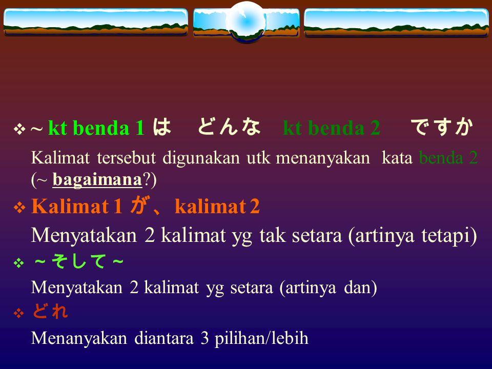  ~ kt benda 1 は どんな kt benda 2 ですか Kalimat tersebut digunakan utk menanyakan kata benda 2 (~ bagaimana?)  Kalimat 1 が、 kalimat 2 Menyatakan 2 kalima
