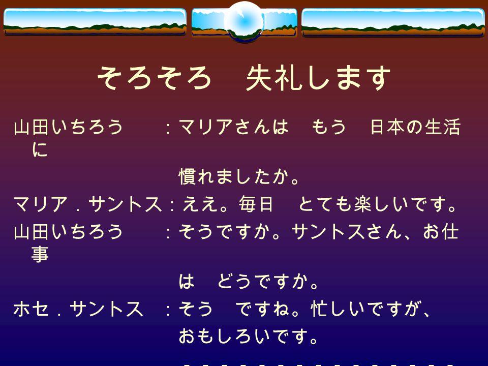 そろそろ 失礼します 山田いちろう:マリアさんは もう 日本の生活 に 慣れましたか。 マリア.サントス:ええ。毎日 とても楽しいです。 山田いちろう:そうですか。サントスさん、お仕 事 は どうですか。 ホセ.サントス:そう ですね。忙しいですが、 おもしろいです。 ---------------