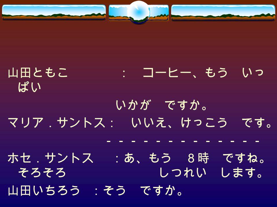 山田ともこ: コーヒー、もう いっ ぱい いかが ですか。 マリア.サントス: いいえ、けっこう です。 ------------- ホセ.サントス:あ、もう 8時 ですね。 そろそろ しつれい します。 山田いちろう:そう ですか。