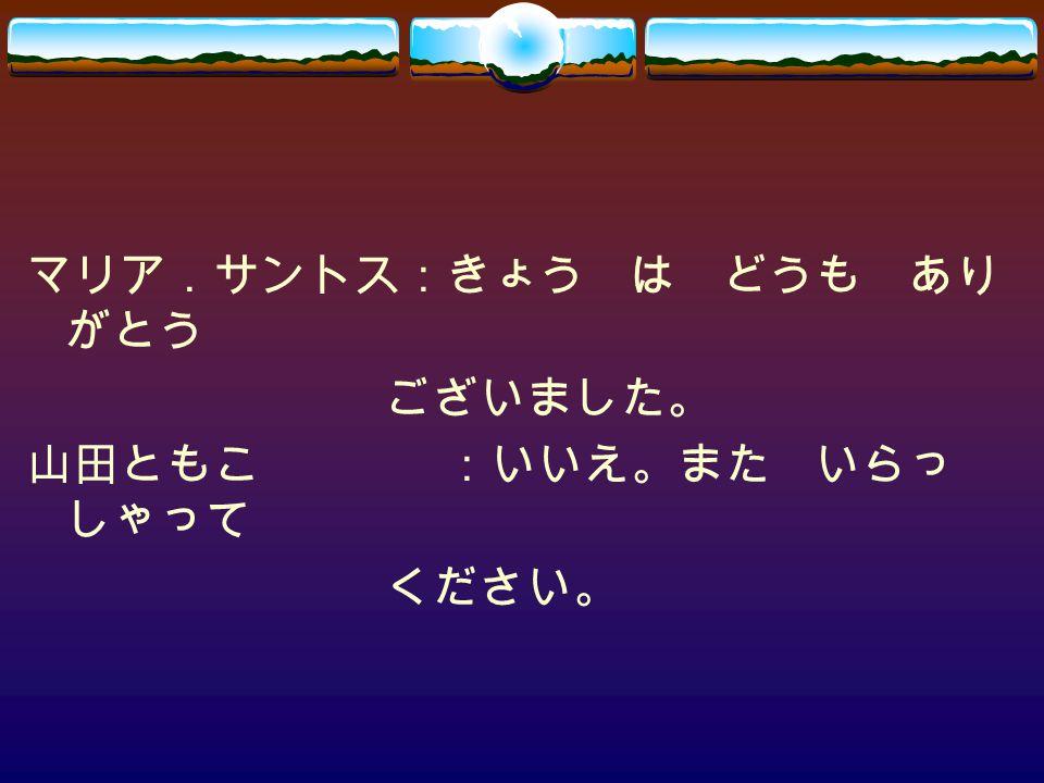 マリア.サントス:きょう は どうも あり がとう ございました。 山田ともこ:いいえ。また いらっ しゃって ください。