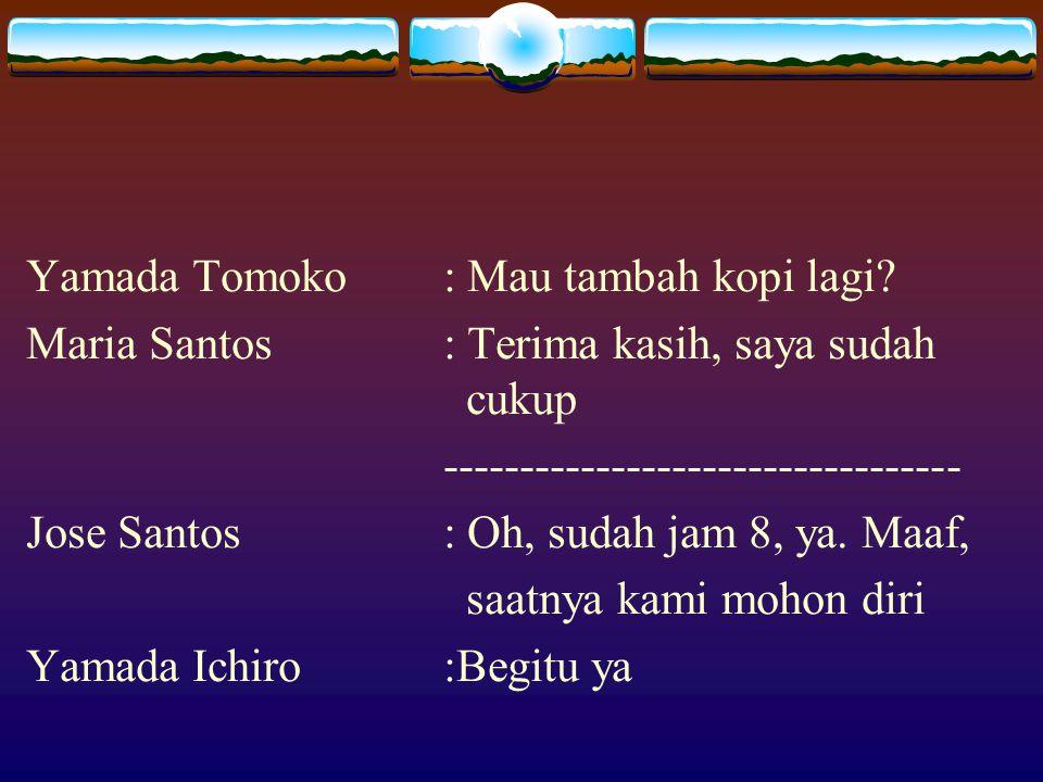 Yamada Tomoko: Mau tambah kopi lagi? Maria Santos: Terima kasih, saya sudah cukup ---------------------------------- Jose Santos: Oh, sudah jam 8, ya.