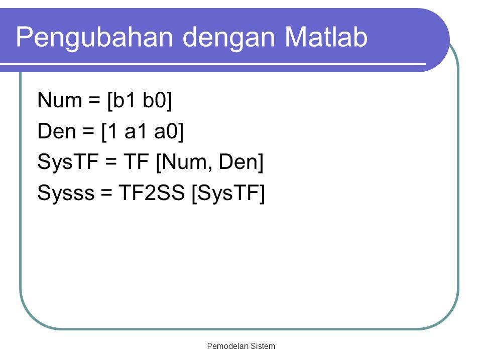 Pemodelan Sistem Pengubahan dengan Matlab Num = [b1 b0] Den = [1 a1 a0] SysTF = TF [Num, Den] Sysss = TF2SS [SysTF]