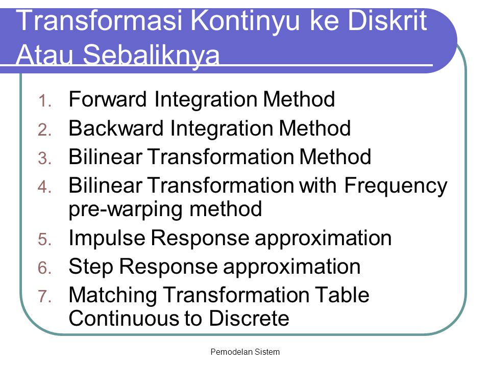 Pemodelan Sistem Transformasi Kontinyu ke Diskrit Atau Sebaliknya 1. Forward Integration Method 2. Backward Integration Method 3. Bilinear Transformat