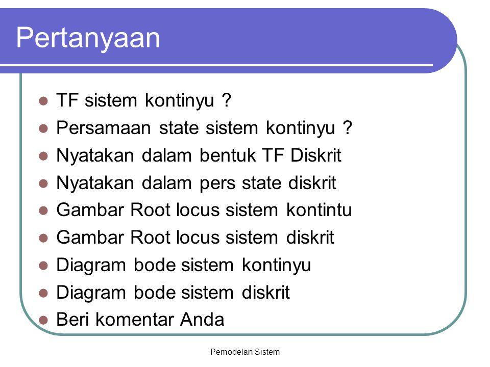 Pemodelan Sistem Pertanyaan TF sistem kontinyu ? Persamaan state sistem kontinyu ? Nyatakan dalam bentuk TF Diskrit Nyatakan dalam pers state diskrit